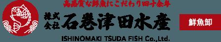 高品質な鮮魚にこだわり四十余年 株式会社石巻津田水産 鮮魚卸・仕入れ ISHINOMAKI TSUDA FISH Co.,Ltd.